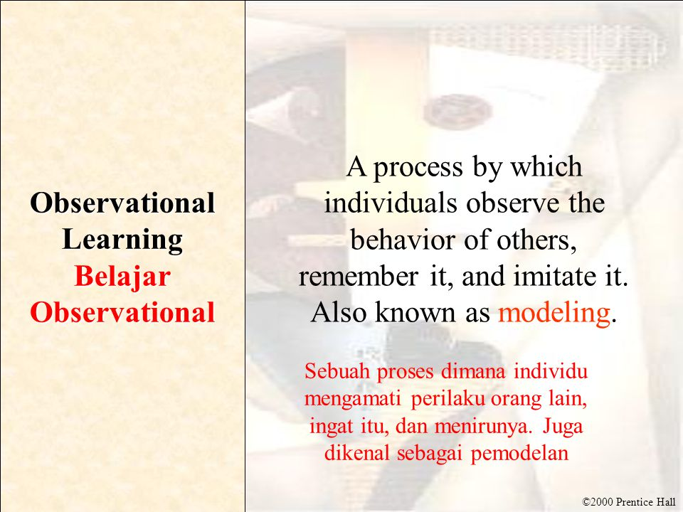 ©2000 Prentice Hall Observational Learning Belajar Observational A process by which individuals observe the behavior of others, remember it, and imitate it.