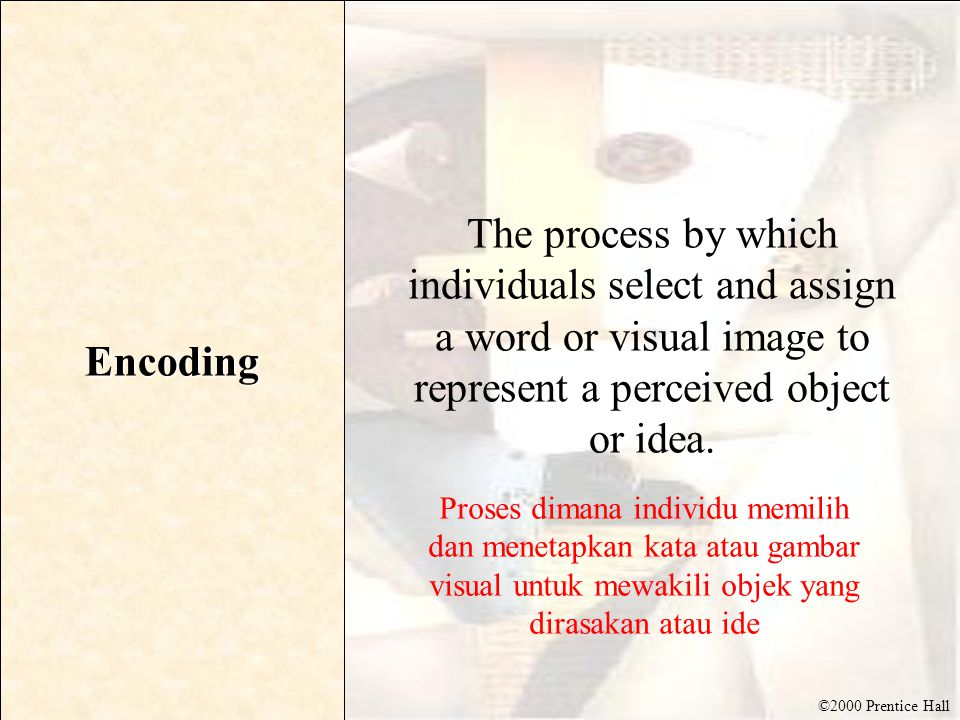 ©2000 Prentice Hall Encoding The process by which individuals select and assign a word or visual image to represent a perceived object or idea. Proses