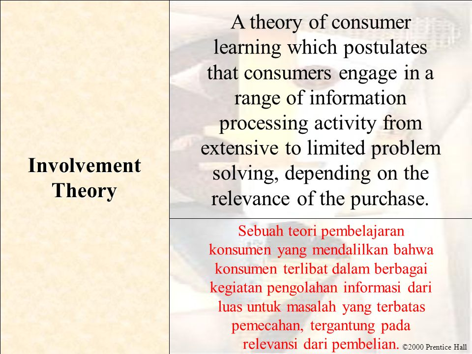 ©2000 Prentice Hall Involvement Theory A theory of consumer learning which postulates that consumers engage in a range of information processing activity from extensive to limited problem solving, depending on the relevance of the purchase.