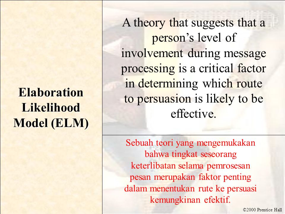 ©2000 Prentice Hall Elaboration Likelihood Model (ELM) A theory that suggests that a person's level of involvement during message processing is a crit