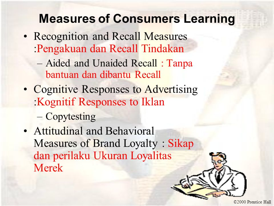 ©2000 Prentice Hall Measures of Consumers Learning Recognition and Recall Measures :Pengakuan dan Recall Tindakan –Aided and Unaided Recall : Tanpa ba