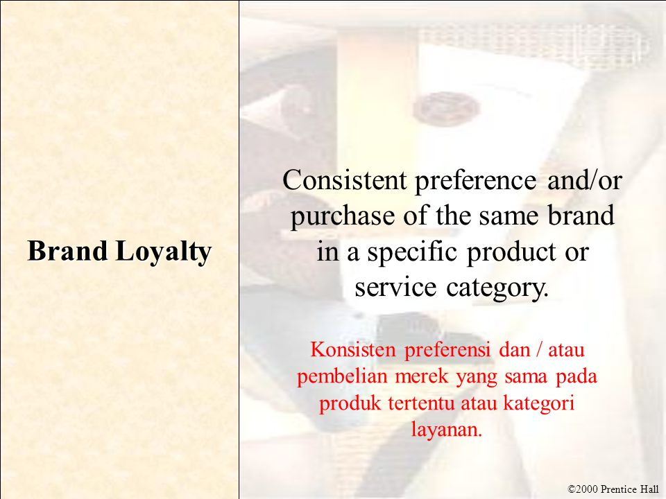 ©2000 Prentice Hall Brand Loyalty Consistent preference and/or purchase of the same brand in a specific product or service category. Konsisten prefere