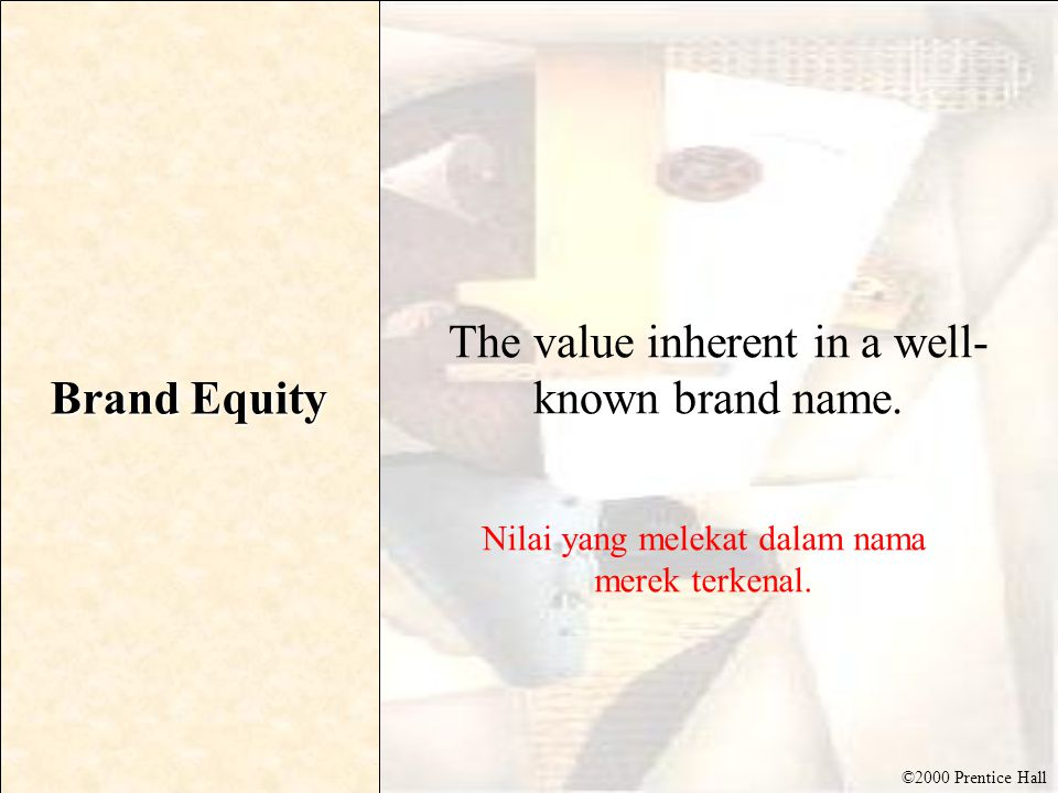 ©2000 Prentice Hall Brand Equity The value inherent in a well- known brand name.