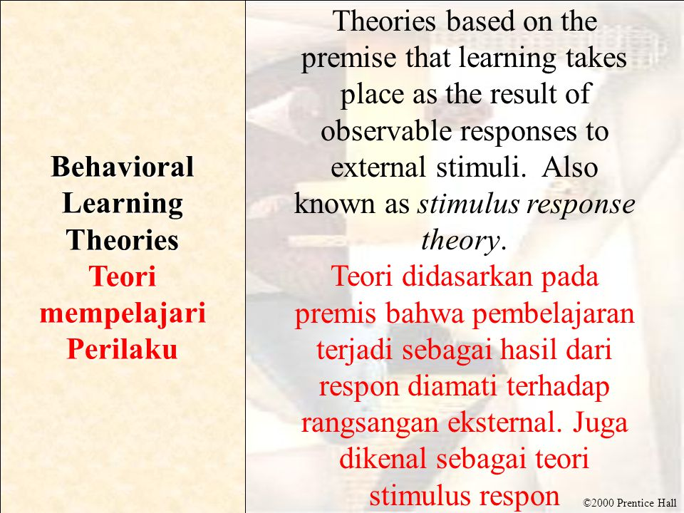 ©2000 Prentice Hall Behavioral Learning Theories Teori mempelajari Perilaku Theories based on the premise that learning takes place as the result of observable responses to external stimuli.