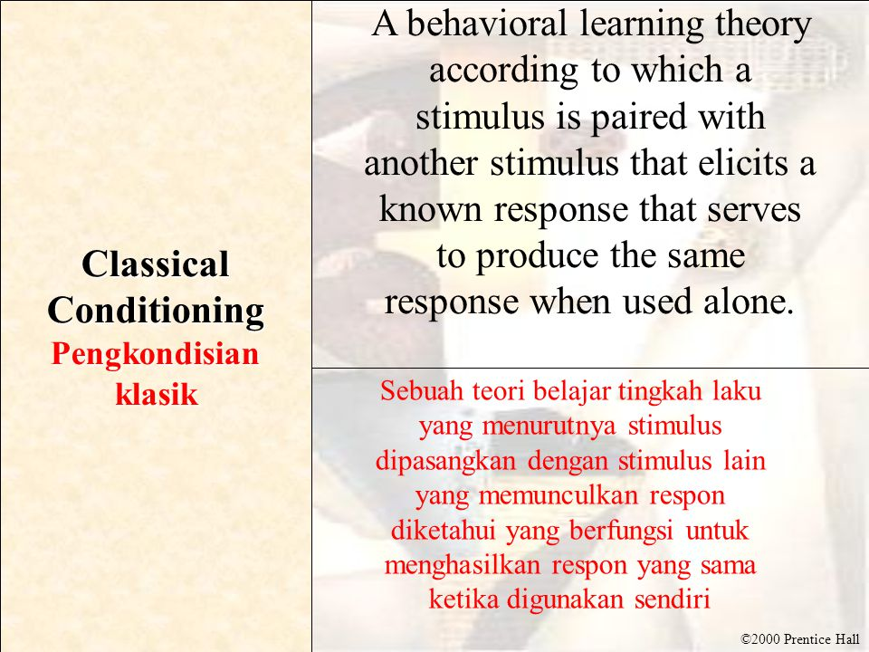 ©2000 Prentice Hall Classical Conditioning Pengkondisianklasik A behavioral learning theory according to which a stimulus is paired with another stimulus that elicits a known response that serves to produce the same response when used alone.