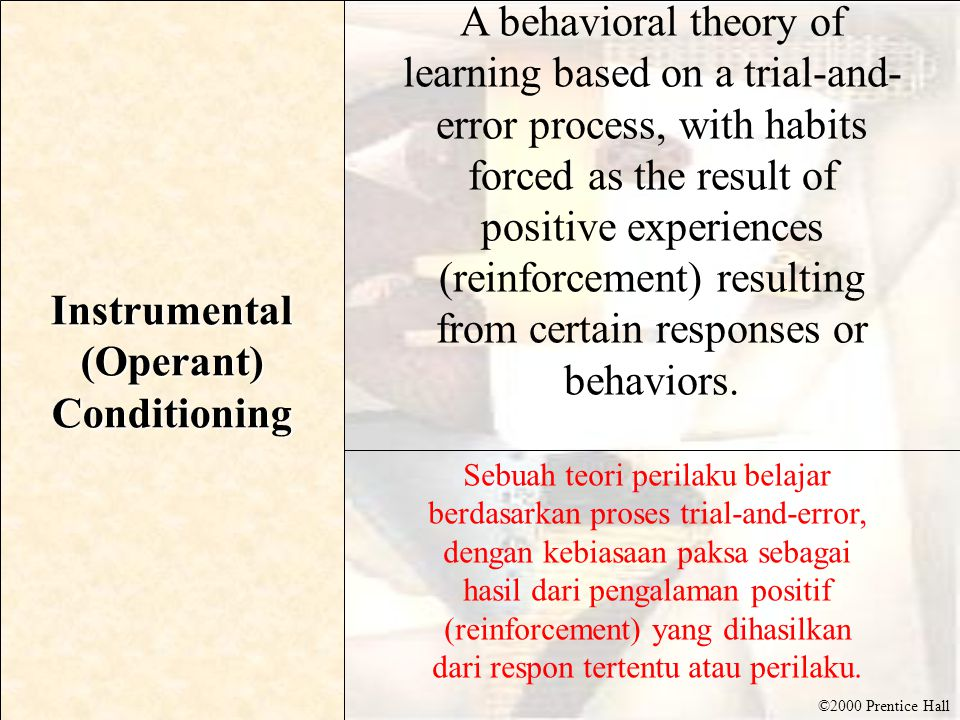 ©2000 Prentice Hall Instrumental (Operant) Conditioning A behavioral theory of learning based on a trial-and- error process, with habits forced as the result of positive experiences (reinforcement) resulting from certain responses or behaviors.