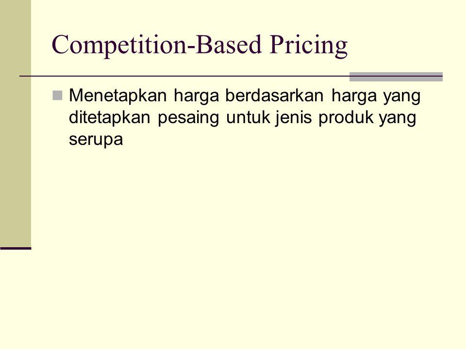 Competition-Based Pricing Menetapkan harga berdasarkan harga yang ditetapkan pesaing untuk jenis produk yang serupa