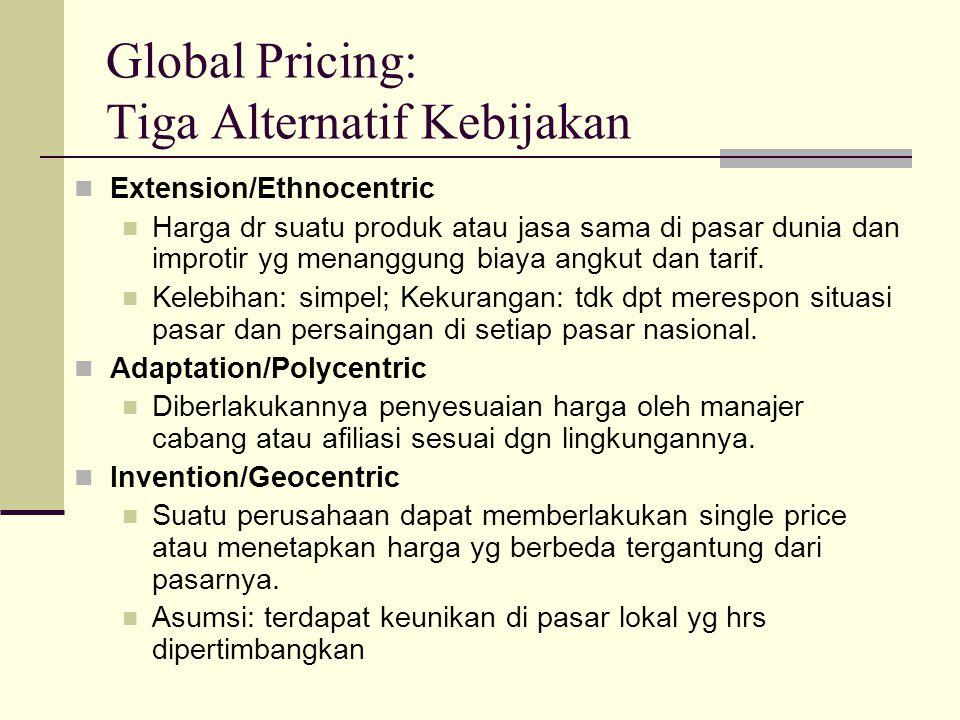 Global Pricing: Tiga Alternatif Kebijakan Extension/Ethnocentric Harga dr suatu produk atau jasa sama di pasar dunia dan improtir yg menanggung biaya angkut dan tarif.