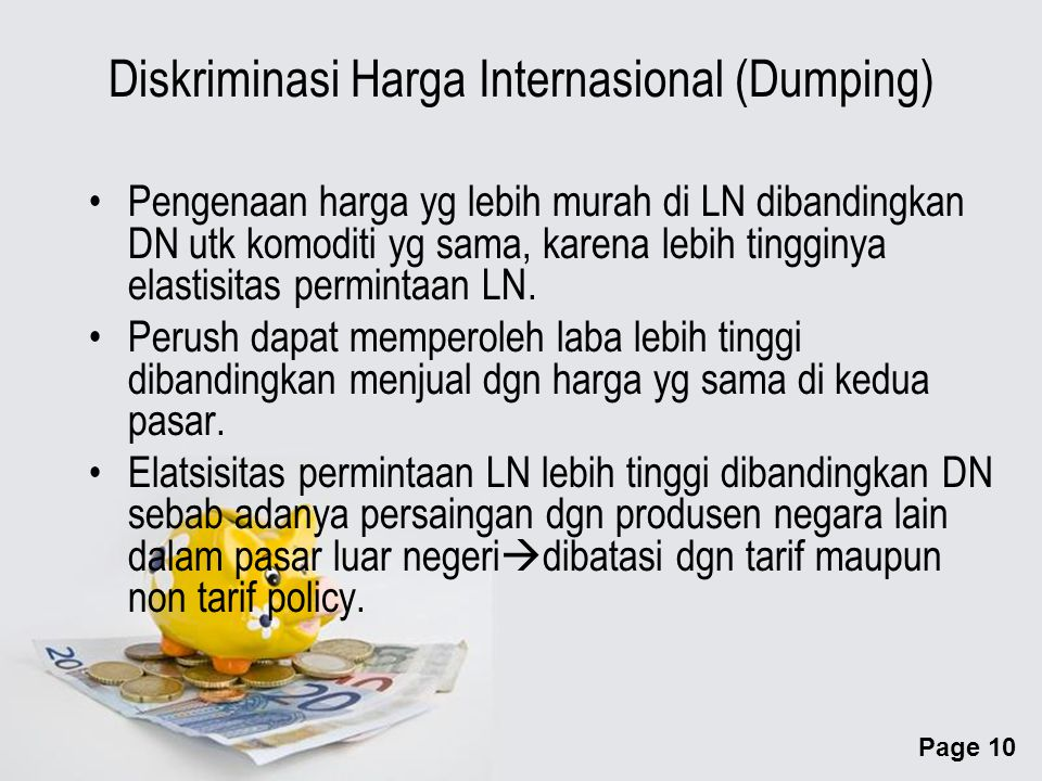 Page 10 Diskriminasi Harga Internasional (Dumping) Pengenaan harga yg lebih murah di LN dibandingkan DN utk komoditi yg sama, karena lebih tingginya elastisitas permintaan LN.