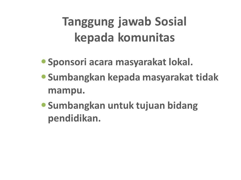Tanggung jawab Sosial kepada komunitas Sponsori acara masyarakat lokal. Sumbangkan kepada masyarakat tidak mampu. Sumbangkan untuk tujuan bidang pendi
