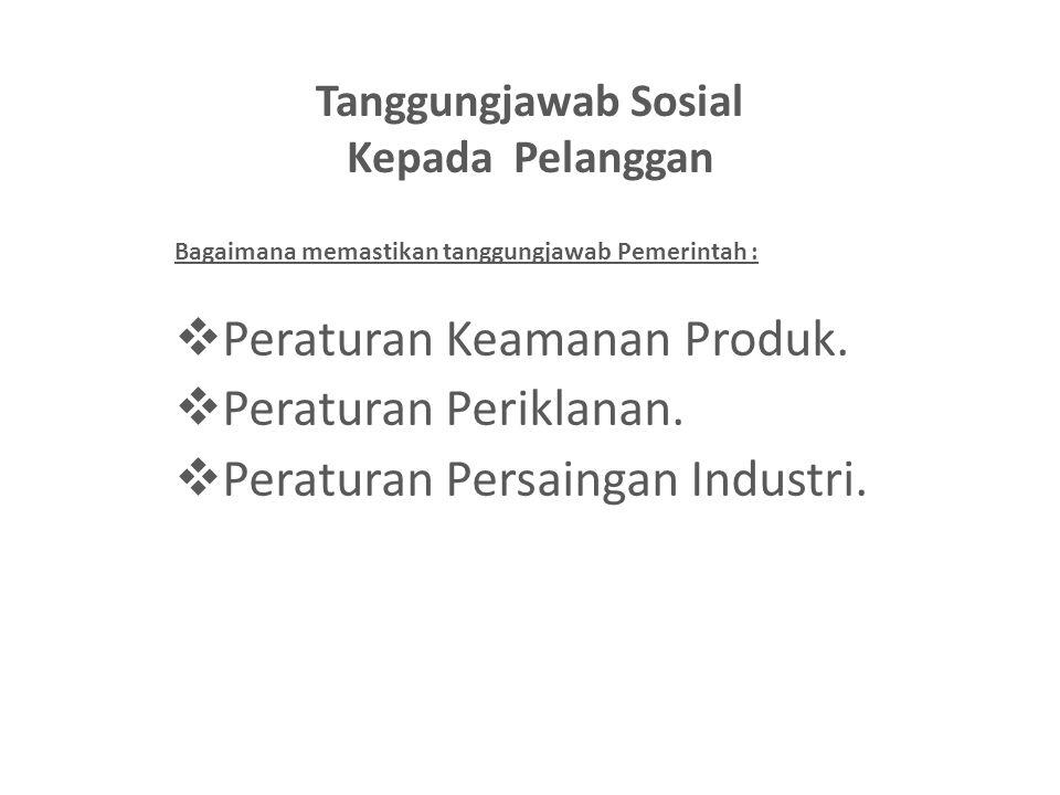 Tanggungjawab Sosial Kepada Pelanggan Bagaimana memastikan tanggungjawab Pemerintah :  Peraturan Keamanan Produk.  Peraturan Periklanan.  Peraturan