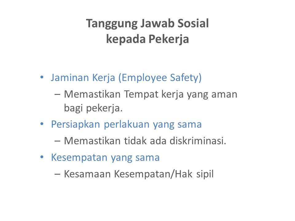 Tanggung Jawab Sosial kepada Pekerja Jaminan Kerja (Employee Safety) –Memastikan Tempat kerja yang aman bagi pekerja. Persiapkan perlakuan yang sama –