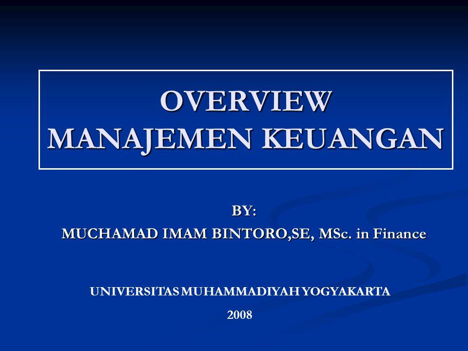 OVERVIEW MANAJEMEN KEUANGAN BY: MUCHAMAD IMAM BINTORO,SE, MSc. in Finance UNIVERSITAS MUHAMMADIYAH YOGYAKARTA 2008
