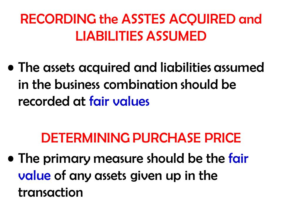 RECORDING the ASSTES ACQUIRED and LIABILITIES ASSUMED The assets acquired and liabilities assumed in the business combination should be recorded at fair values DETERMINING PURCHASE PRICE The primary measure should be the fair value of any assets given up in the transaction