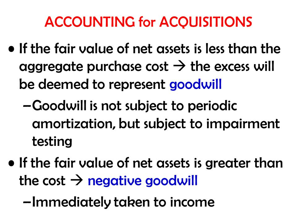 If the fair value of net assets is less than the aggregate purchase cost  the excess will be deemed to represent goodwill –Goodwill is not subject to periodic amortization, but subject to impairment testing If the fair value of net assets is greater than the cost  negative goodwill –Immediately taken to income ACCOUNTING for ACQUISITIONS