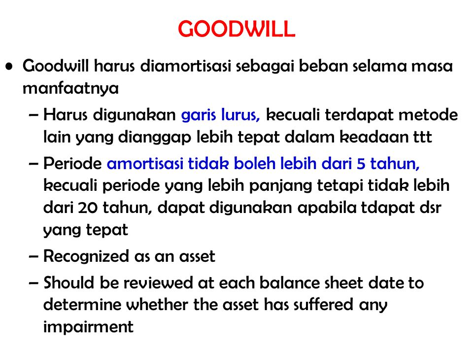 GOODWILL Goodwill harus diamortisasi sebagai beban selama masa manfaatnya –Harus digunakan garis lurus, kecuali terdapat metode lain yang dianggap leb