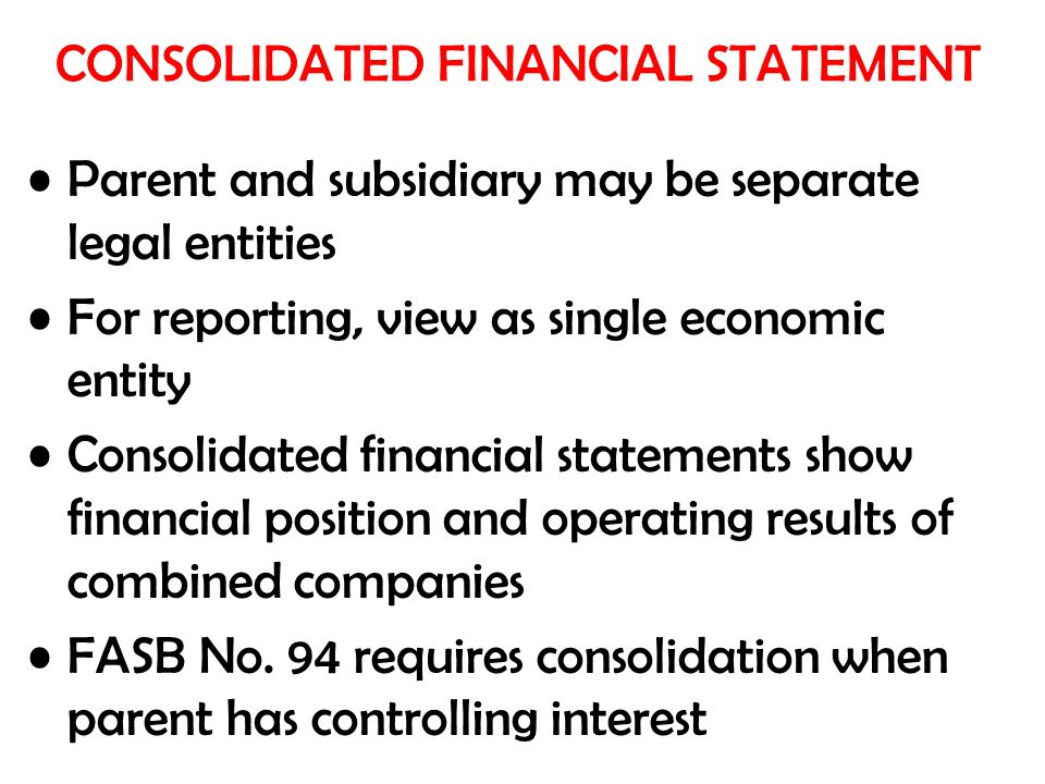 Parent and subsidiary may be separate legal entities For reporting, view as single economic entity Consolidated financial statements show financial po