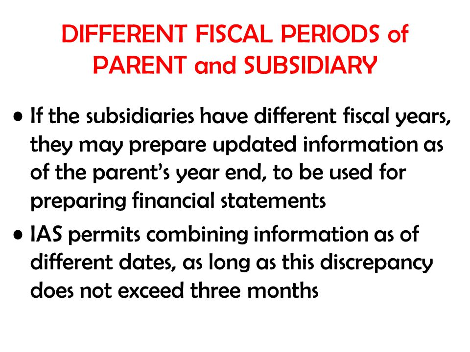 DIFFERENT FISCAL PERIODS of PARENT and SUBSIDIARY If the subsidiaries have different fiscal years, they may prepare updated information as of the parent's year end, to be used for preparing financial statements IAS permits combining information as of different dates, as long as this discrepancy does not exceed three months