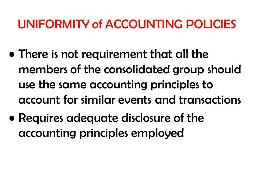 UNIFORMITY of ACCOUNTING POLICIES There is not requirement that all the members of the consolidated group should use the same accounting principles to account for similar events and transactions Requires adequate disclosure of the accounting principles employed