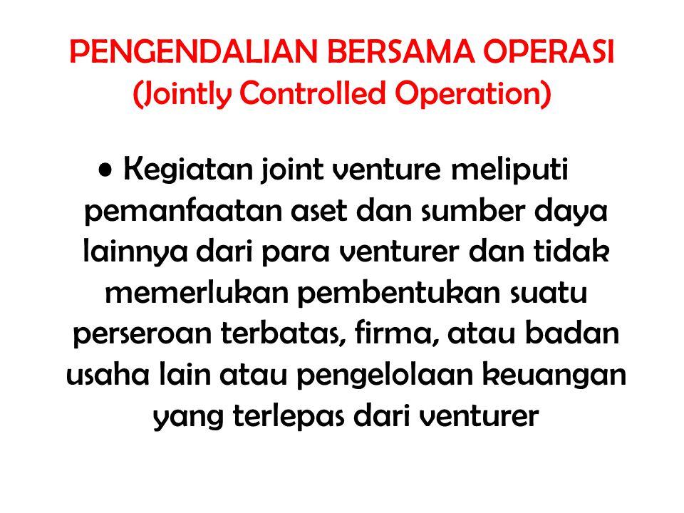 PENGENDALIAN BERSAMA OPERASI (Jointly Controlled Operation) Kegiatan joint venture meliputi pemanfaatan aset dan sumber daya lainnya dari para venture