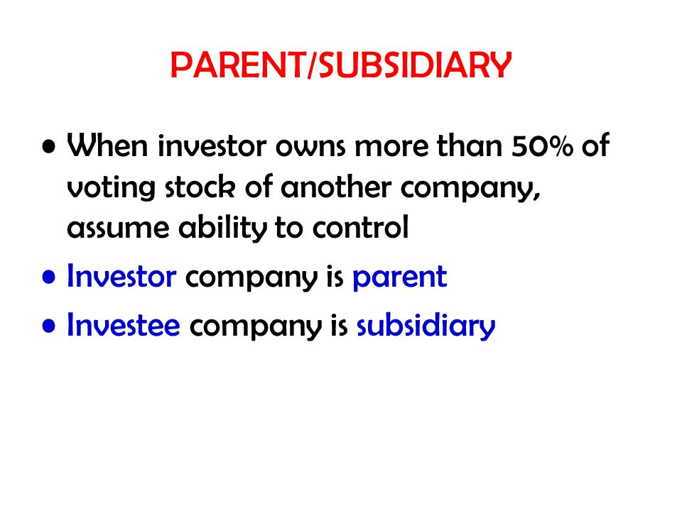 PARENT/SUBSIDIARY When investor owns more than 50% of voting stock of another company, assume ability to control Investor company is parent Investee company is subsidiary