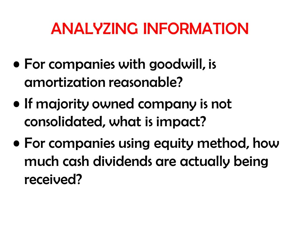 ANALYZING INFORMATION For companies with goodwill, is amortization reasonable? If majority owned company is not consolidated, what is impact? For comp