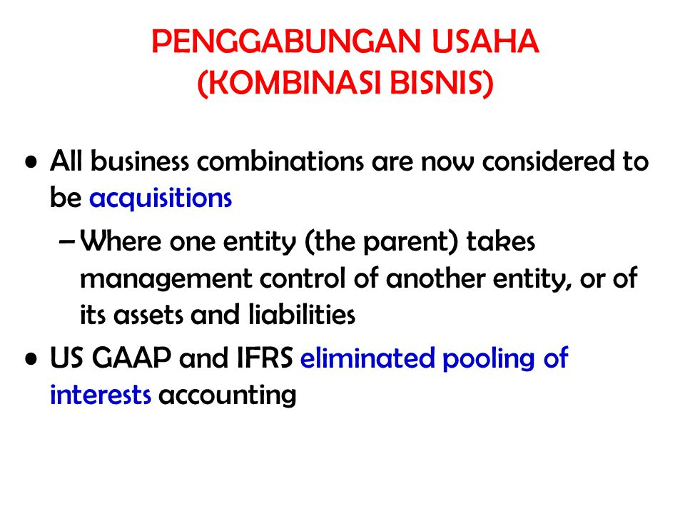 All business combinations are now considered to be acquisitions –Where one entity (the parent) takes management control of another entity, or of its assets and liabilities US GAAP and IFRS eliminated pooling of interests accounting PENGGABUNGAN USAHA (KOMBINASI BISNIS)