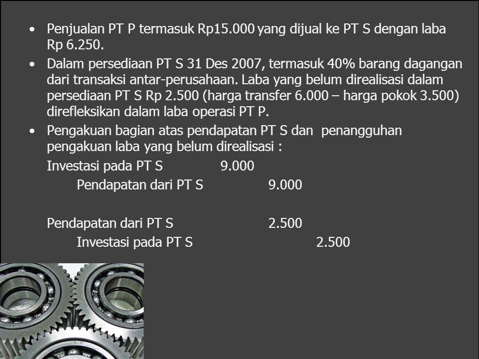 Penjualan PT P termasuk Rp15.000 yang dijual ke PT S dengan laba Rp 6.250. Dalam persediaan PT S 31 Des 2007, termasuk 40% barang dagangan dari transa