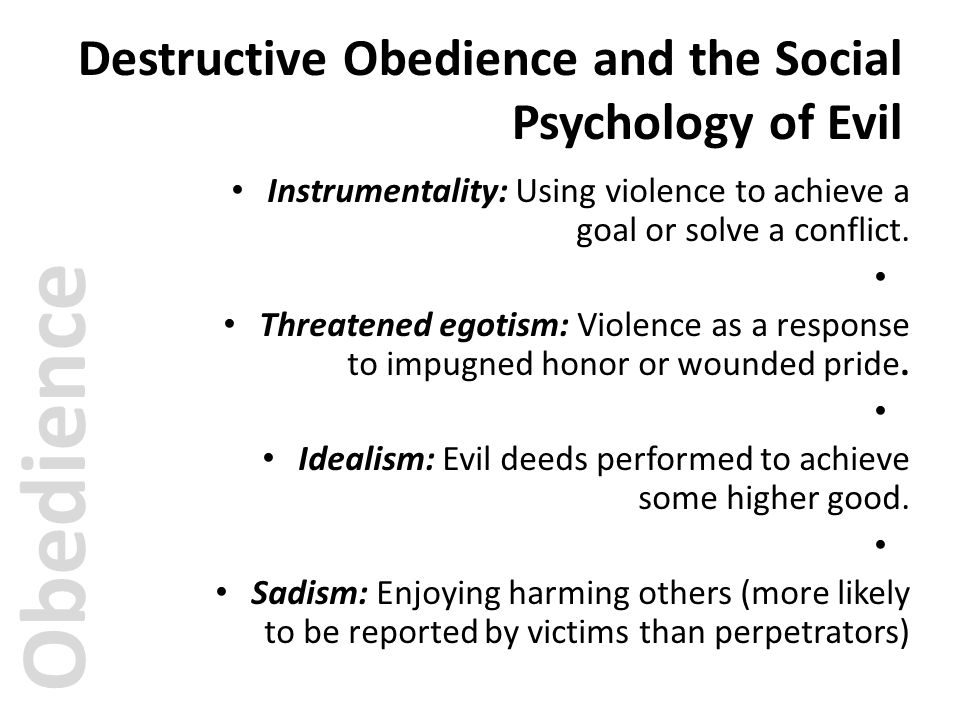 Destructive Obedience and the Social Psychology of Evil Instrumentality: Using violence to achieve a goal or solve a conflict. Threatened egotism: Vio