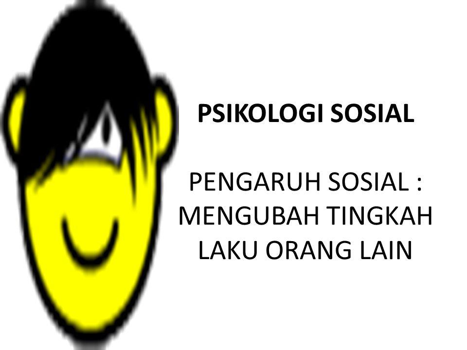 PSIKOLOGI SOSIAL PENGARUH SOSIAL : MENGUBAH TINGKAH LAKU ORANG LAIN