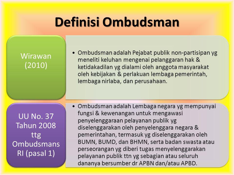 Definisi Ombudsman Ombudsman adalah Pejabat publik non-partisipan yg meneliti keluhan mengenai pelanggaran hak & ketidakadilan yg dialami oleh anggota