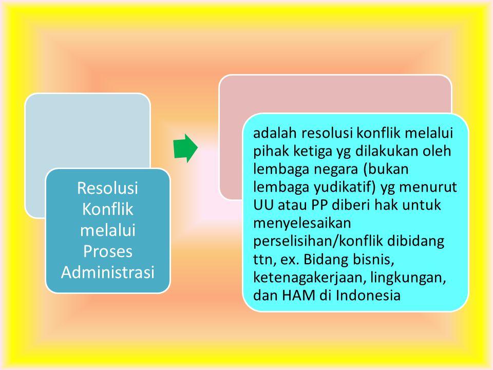 Resolusi Konflik melalui Proses Administrasi adalah resolusi konflik melalui pihak ketiga yg dilakukan oleh lembaga negara (bukan lembaga yudikatif) y