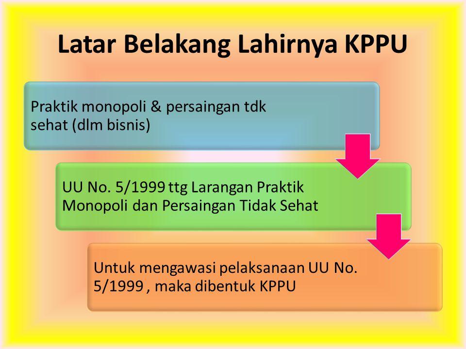 Latar Belakang Lahirnya KPPU Praktik monopoli & persaingan tdk sehat (dlm bisnis) UU No. 5/1999 ttg Larangan Praktik Monopoli dan Persaingan Tidak Seh
