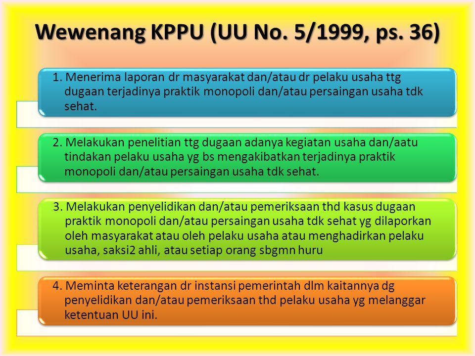 Wewenang KPPU (UU No. 5/1999, ps. 36) 1. Menerima laporan dr masyarakat dan/atau dr pelaku usaha ttg dugaan terjadinya praktik monopoli dan/atau persa