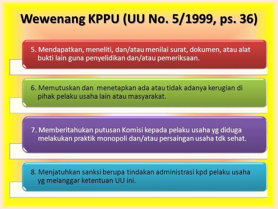 Wewenang KPPU (UU No. 5/1999, ps. 36) 5. Mendapatkan, meneliti, dan/atau menilai surat, dokumen, atau alat bukti lain guna penyelidikan dan/atau pemer