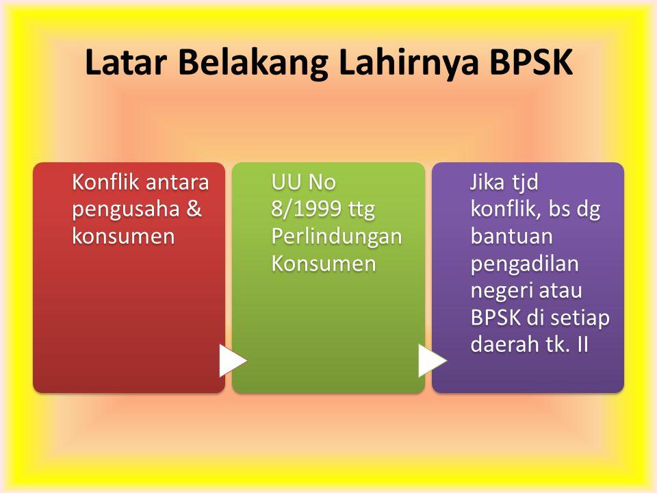 Latar Belakang Lahirnya BPSK Konflik antara pengusaha & konsumen UU No 8/1999 ttg Perlindungan Konsumen Jika tjd konflik, bs dg bantuan pengadilan neg