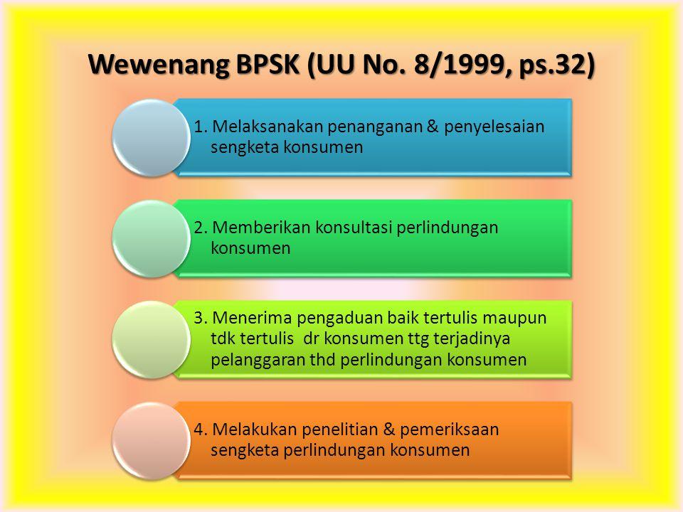 Wewenang BPSK (UU No. 8/1999, ps.32) 1. Melaksanakan penanganan & penyelesaian sengketa konsumen 2. Memberikan konsultasi perlindungan konsumen 3. Men