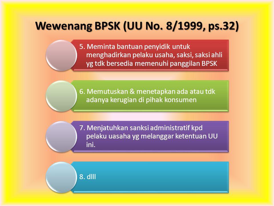 Wewenang BPSK (UU No. 8/1999, ps.32) 5. Meminta bantuan penyidik untuk menghadirkan pelaku usaha, saksi, saksi ahli yg tdk bersedia memenuhi panggilan