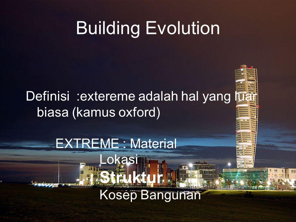 Building Evolution Definisi :extereme adalah hal yang luar biasa (kamus oxford) EXTREME : Material Lokasi Struktur Kosep Bangunan