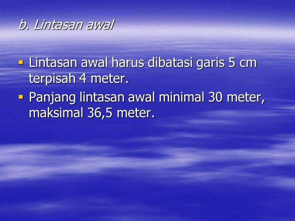 b. Lintasan awal  Lintasan awal harus dibatasi garis 5 cm terpisah 4 meter.  Panjang lintasan awal minimal 30 meter, maksimal 36,5 meter.