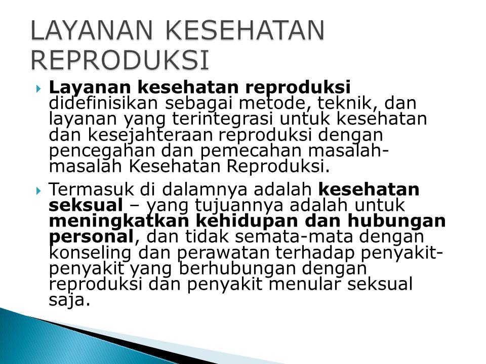  Layanan kesehatan reproduksi didefinisikan sebagai metode, teknik, dan layanan yang terintegrasi untuk kesehatan dan kesejahteraan reproduksi dengan
