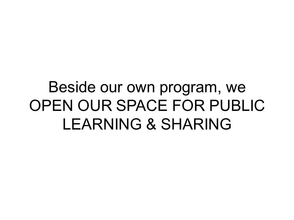 Beside our own program, we OPEN OUR SPACE FOR PUBLIC LEARNING & SHARING