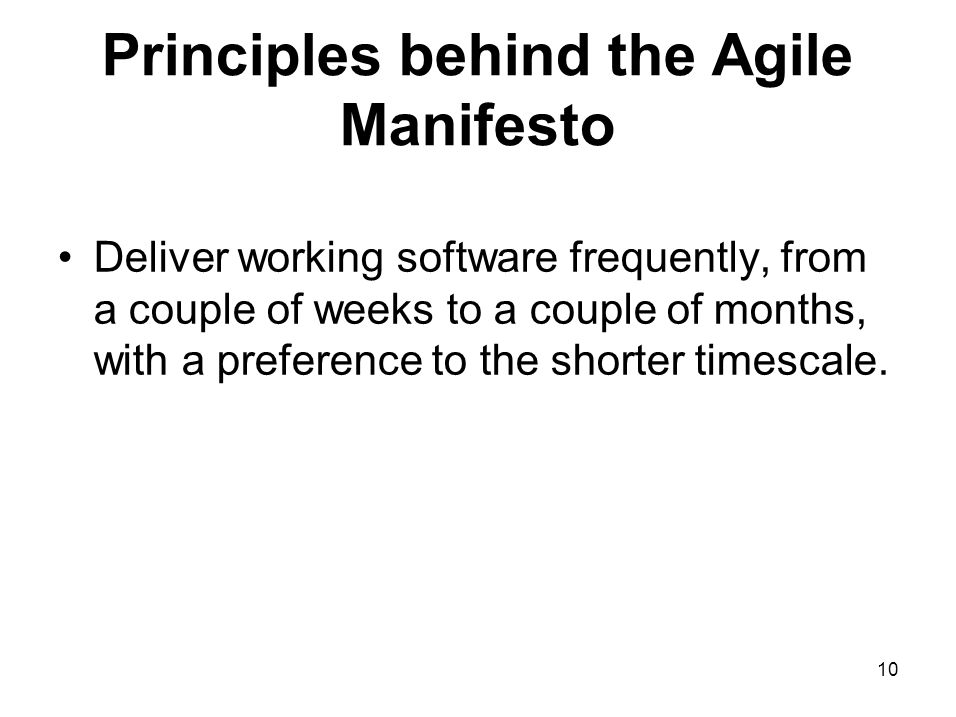 Principles behind the Agile Manifesto Deliver working software frequently, from a couple of weeks to a couple of months, with a preference to the shor