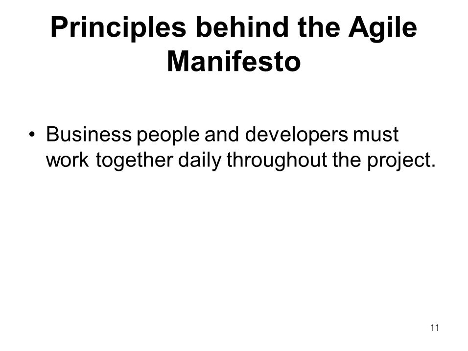 Principles behind the Agile Manifesto Business people and developers must work together daily throughout the project. 11