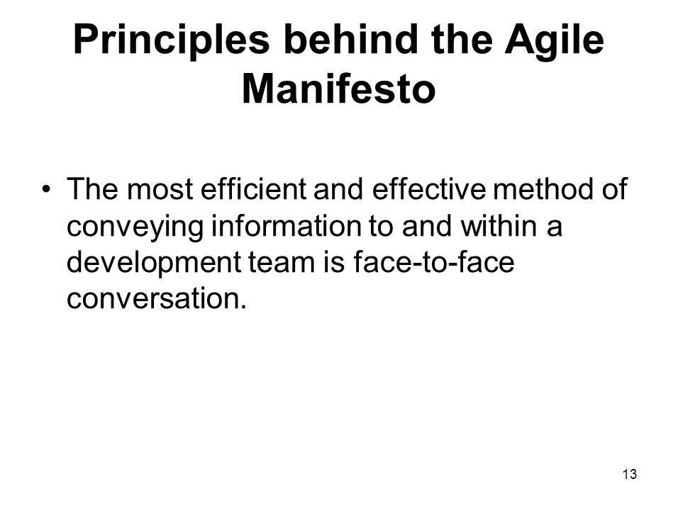 Principles behind the Agile Manifesto The most efficient and effective method of conveying information to and within a development team is face-to-fac