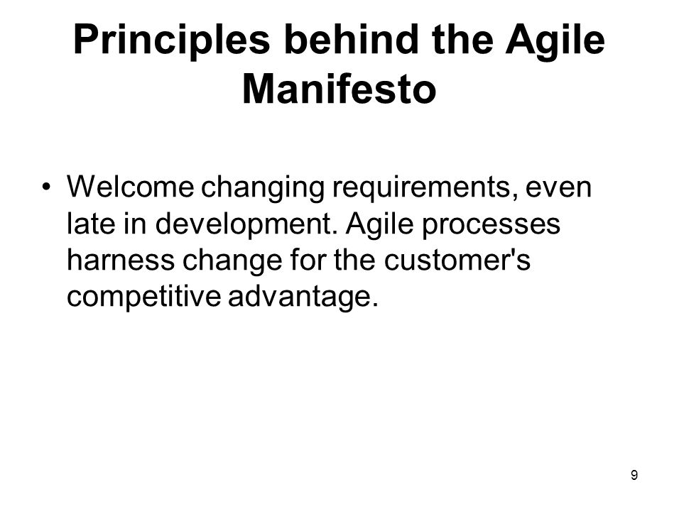 Principles behind the Agile Manifesto Welcome changing requirements, even late in development. Agile processes harness change for the customer's compe