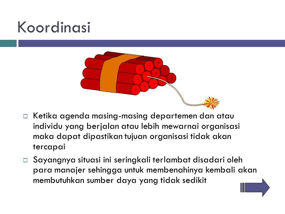 Koordinasi  Ketika agenda masing-masing departemen dan atau individu yang berjalan atau lebih mewarnai organisasi maka dapat dipastikan tujuan organi