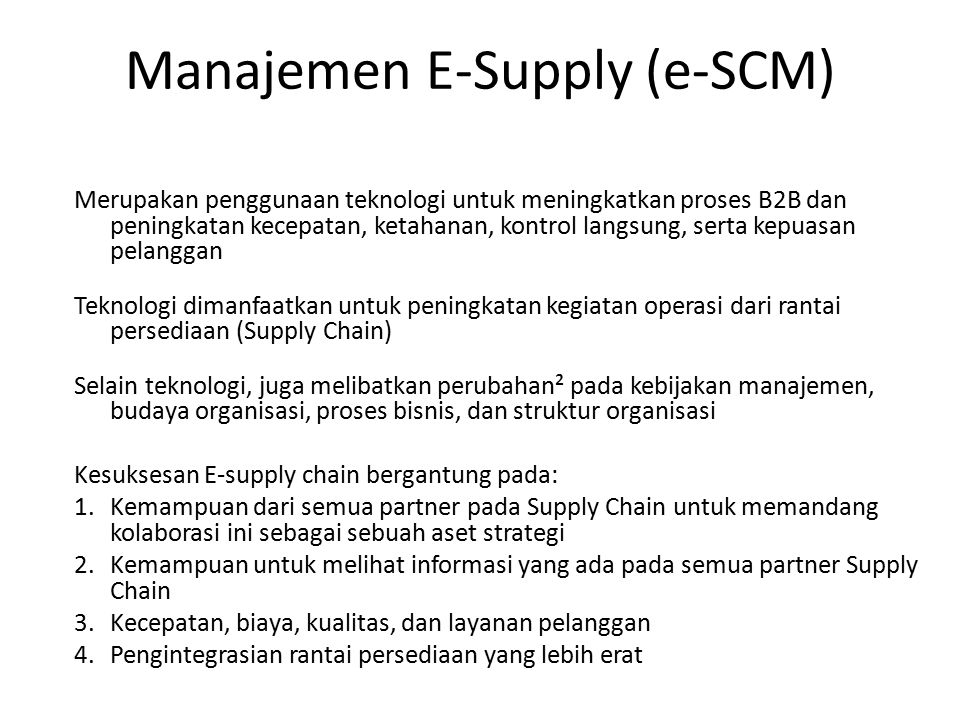 Manajemen E-Supply (e-SCM) Merupakan penggunaan teknologi untuk meningkatkan proses B2B dan peningkatan kecepatan, ketahanan, kontrol langsung, serta kepuasan pelanggan Teknologi dimanfaatkan untuk peningkatan kegiatan operasi dari rantai persediaan (Supply Chain) Selain teknologi, juga melibatkan perubahan² pada kebijakan manajemen, budaya organisasi, proses bisnis, dan struktur organisasi Kesuksesan E-supply chain bergantung pada: 1.Kemampuan dari semua partner pada Supply Chain untuk memandang kolaborasi ini sebagai sebuah aset strategi 2.Kemampuan untuk melihat informasi yang ada pada semua partner Supply Chain 3.Kecepatan, biaya, kualitas, dan layanan pelanggan 4.Pengintegrasian rantai persediaan yang lebih erat