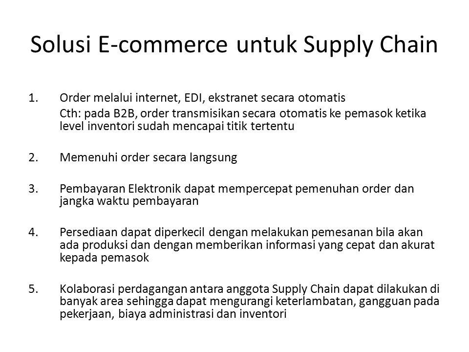 Solusi E-commerce untuk Supply Chain 1.Order melalui internet, EDI, ekstranet secara otomatis Cth: pada B2B, order transmisikan secara otomatis ke pemasok ketika level inventori sudah mencapai titik tertentu 2.Memenuhi order secara langsung 3.Pembayaran Elektronik dapat mempercepat pemenuhan order dan jangka waktu pembayaran 4.Persediaan dapat diperkecil dengan melakukan pemesanan bila akan ada produksi dan dengan memberikan informasi yang cepat dan akurat kepada pemasok 5.Kolaborasi perdagangan antara anggota Supply Chain dapat dilakukan di banyak area sehingga dapat mengurangi keterlambatan, gangguan pada pekerjaan, biaya administrasi dan inventori