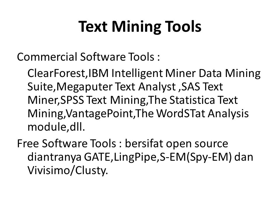 Text Mining Tools Commercial Software Tools : ClearForest,IBM Intelligent Miner Data Mining Suite,Megaputer Text Analyst,SAS Text Miner,SPSS Text Mini